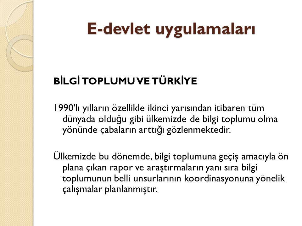 E-devlet uygulamaları Bilişim ve Ekonomik Modernizasyon Raporu 1993 yılında yayınlanan raporda Türkiye de bilgi toplumuna yönelik bilgisayar kullanımı, yazılım pazarı, bilgi ekonomisinde insan kayna ğ ı, iletişim a ğ ları ve yasal altyapı alanında tespitler yapılmış önerilerde bulunulmuş, ancak Dünya Bankası ile kredi anlaşması tamamlanamamış ve rapor önerileri uygulanamamıştır.