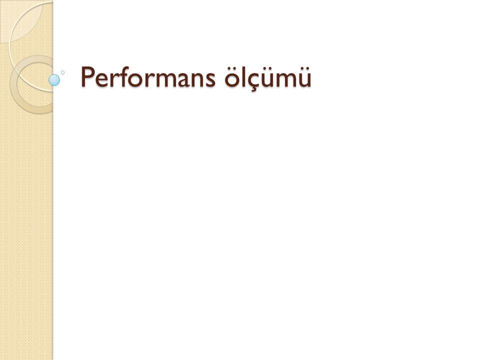 Ölçmenin Amacı Süreçlerin yeniden tasarlanması ve iyileştirilmesi için performans ölçümlerinin yapılması temel bir gereksinimdir.