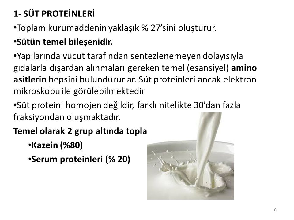1- SÜT PROTEİNLERİ Toplam kurumaddenin yaklaşık % 27'sini oluşturur. Sütün temel bileşenidir. Yapılarında vücut tarafından sentezlenemeyen dolayısıyla