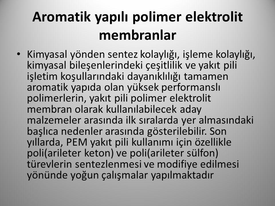 Aromatik yapılı polimer elektrolit membranlar Kimyasal yönden sentez kolaylığı, işleme kolaylığı, kimyasal bileşenlerindeki çeşitlilik ve yakıt pili i