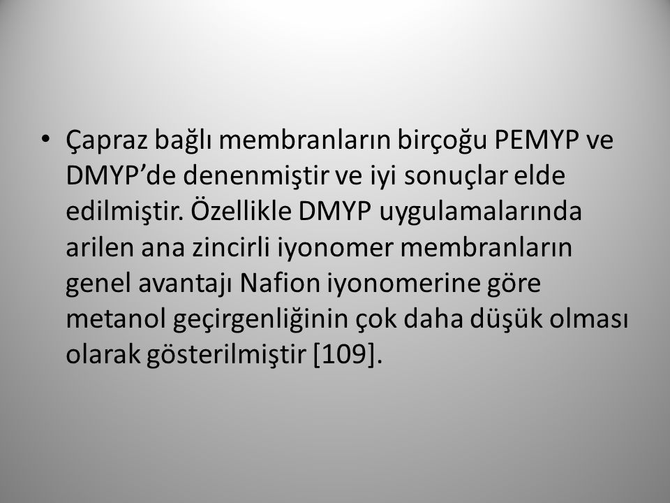 Çapraz bağlı membranların birçoğu PEMYP ve DMYP'de denenmiştir ve iyi sonuçlar elde edilmiştir. Özellikle DMYP uygulamalarında arilen ana zincirli iyo