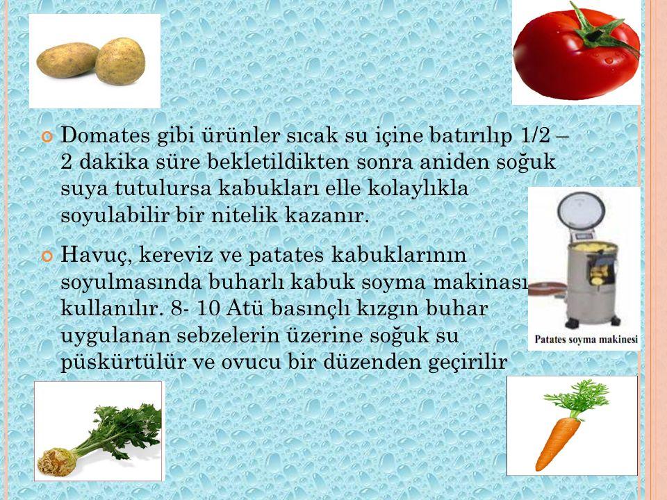 Domates gibi ürünler sıcak su içine batırılıp 1/2 – 2 dakika süre bekletildikten sonra aniden soğuk suya tutulursa kabukları elle kolaylıkla soyulabil