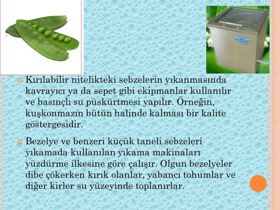 Kırılabilir nitelikteki sebzelerin yıkanmasında kavrayıcı ya da sepet gibi ekipmanlar kullanılır ve basınçlı su püskürtmesi yapılır. Örneğin, kuşkonma