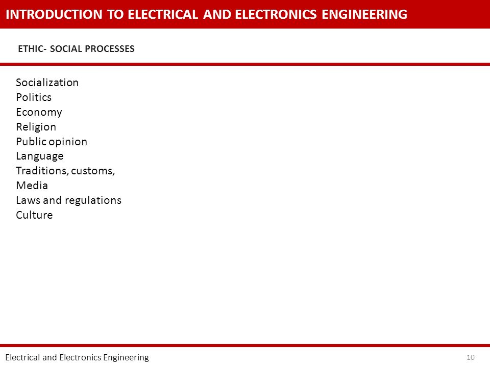 INTRODUCTION TO ELECTRICAL AND ELECTRONICS ENGINEERING ETHIC- SOCIAL PROCESSES Electrical and Electronics Engineering 10 Socialization Politics Economy Religion Public opinion Language Traditions, customs, Media Laws and regulations Culture