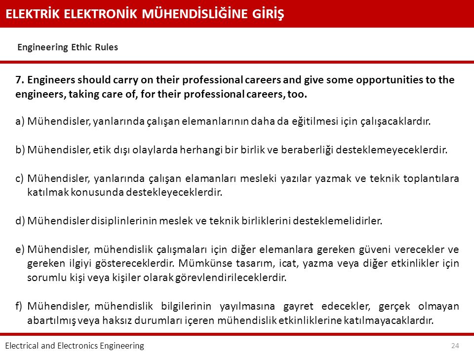 ELEKTRİK ELEKTRONİK MÜHENDİSLİĞİNE GİRİŞ Engineering Ethic Rules Electrical and Electronics Engineering 24 7. Engineers should carry on their professi