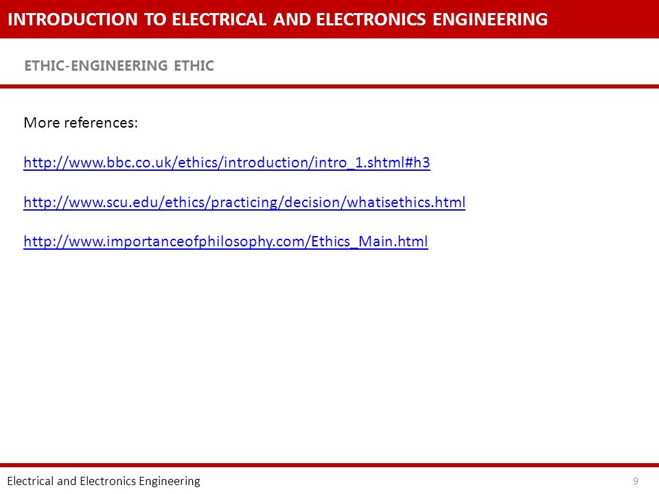 INTRODUCTION TO ELECTRICAL AND ELECTRONICS ENGINEERING ETHIC-ENGINEERING ETHIC Electrical and Electronics Engineering 9 More references: http://www.bbc.co.uk/ethics/introduction/intro_1.shtml#h3 http://www.scu.edu/ethics/practicing/decision/whatisethics.html http://www.importanceofphilosophy.com/Ethics_Main.html