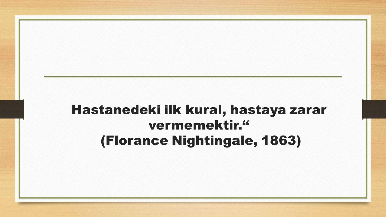 Hastanedeki ilk kural, hastaya zarar vermemektir.'' (Florance Nightingale, 1863)