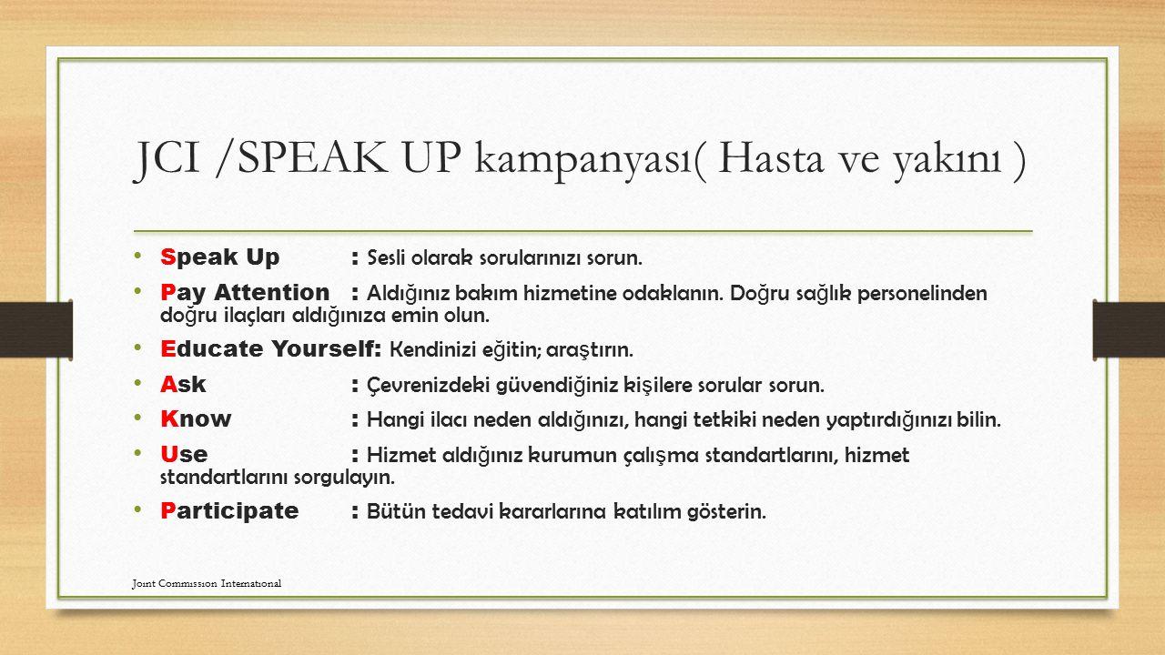 JCI /SPEAK UP kampanyası( Hasta ve yakını ) Speak Up: Sesli olarak sorularınızı sorun. Pay Attention: Aldı ğ ınız bakım hizmetine odaklanın. Do ğ ru s