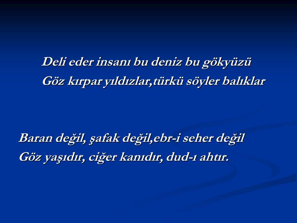 Deli eder insanı bu deniz bu gökyüzü Göz kırpar yıldızlar,türkü söyler balıklar Baran değil, şafak değil,ebr-i seher değil Göz yaşıdır, ciğer kanıdır,