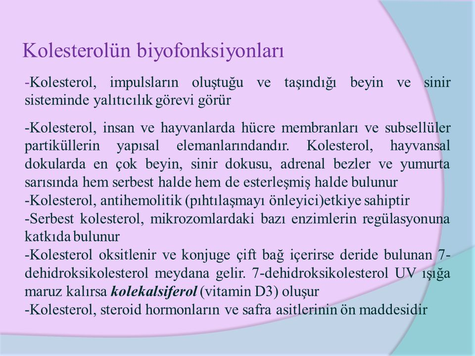 Kolesterolün biyofonksiyonları -Kolesterol, impulsların oluştuğu ve taşındığı beyin ve sinir sisteminde yalıtıcılık görevi görür -Kolesterol, insan ve hayvanlarda hücre membranları ve subsellüler partiküllerin yapısal elemanlarındandır.
