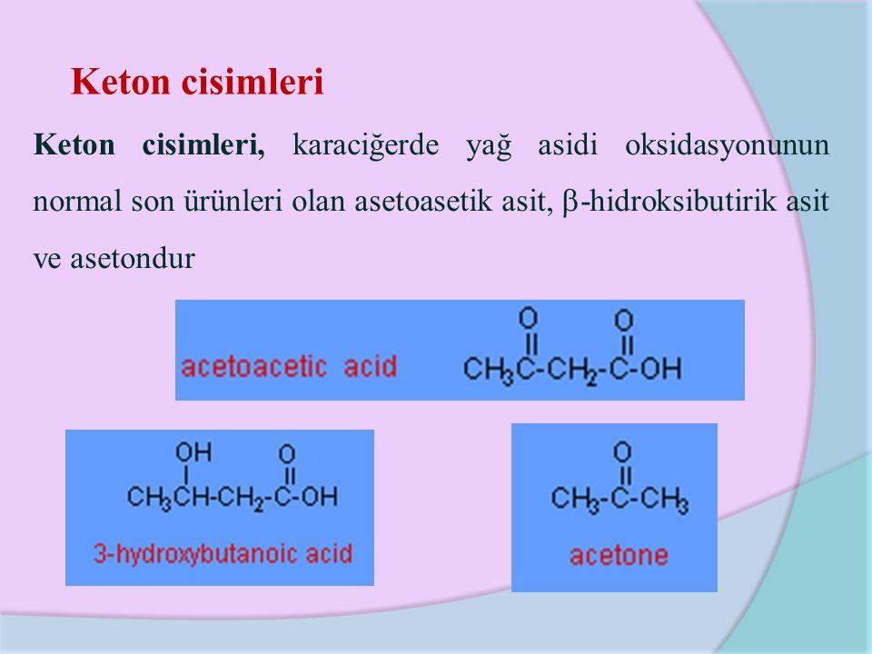 Keton cisimleri Keton cisimleri, karaciğerde yağ asidi oksidasyonunun normal son ürünleri olan asetoasetik asit,  -hidroksibutirik asit ve asetondur
