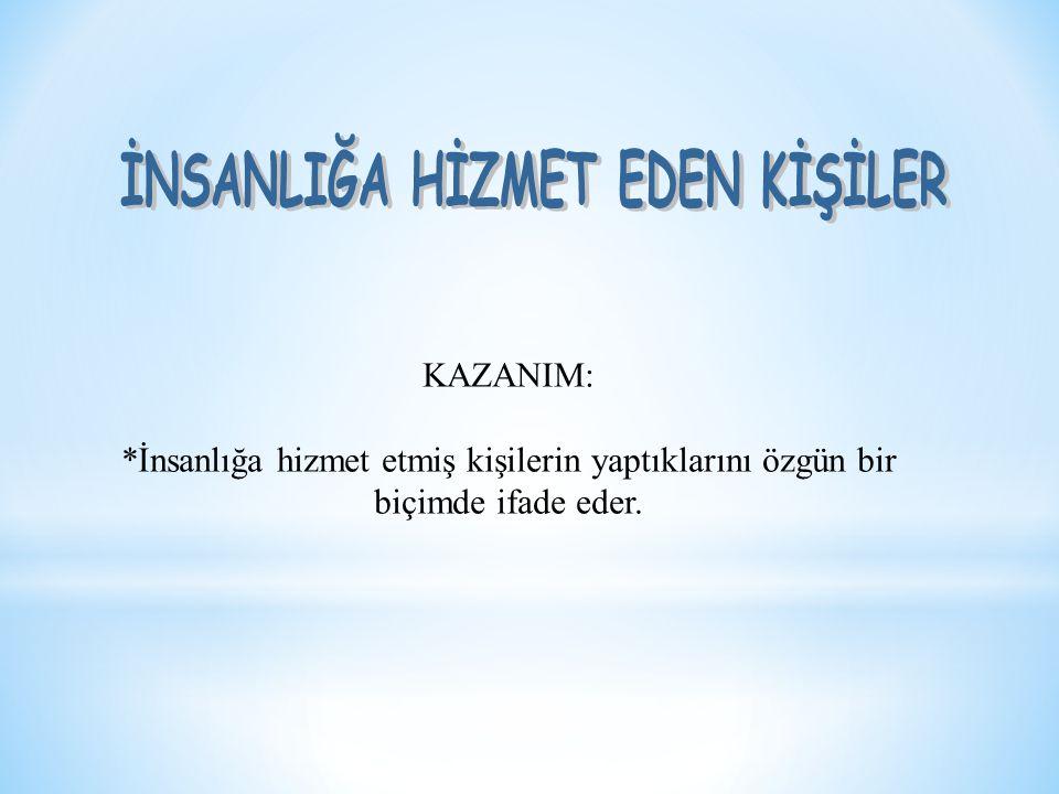 KAZANIM: *İnsanlığa hizmet etmiş kişilerin yaptıklarını özgün bir biçimde ifade eder.