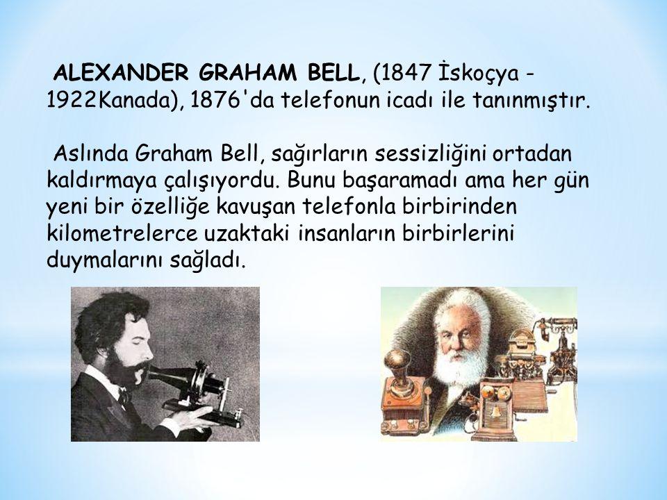 ALEXANDER GRAHAM BELL, (1847 İskoçya - 1922Kanada), 1876'da telefonun icadı ile tanınmıştır. Aslında Graham Bell, sağırların sessizliğini ortadan kald