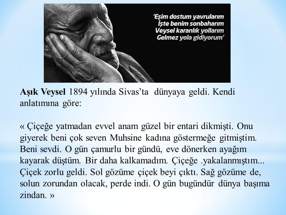 Aşık Veysel 1894 yılında Sivas'ta dünyaya geldi. Kendi anlatımına göre: « Çiçeğe yatmadan evvel anam güzel bir entari dikmişti. Onu giyerek beni çok s