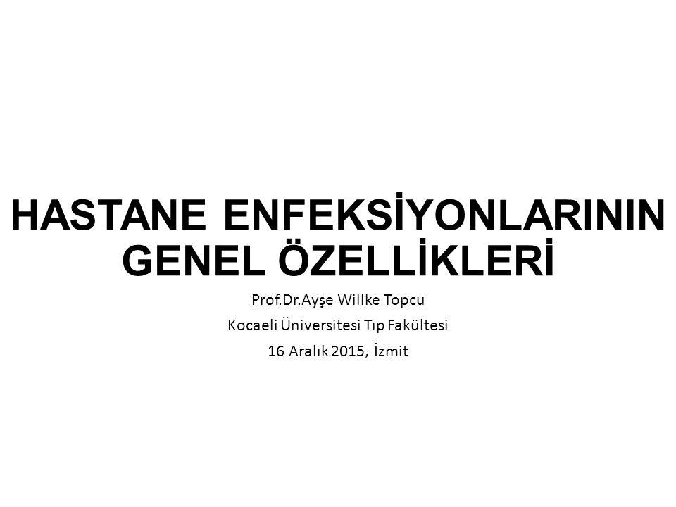 HASTANE ENFEKSİYONLARININ GENEL ÖZELLİKLERİ Prof.Dr.Ayşe Willke Topcu Kocaeli Üniversitesi Tıp Fakültesi 16 Aralık 2015, İzmit