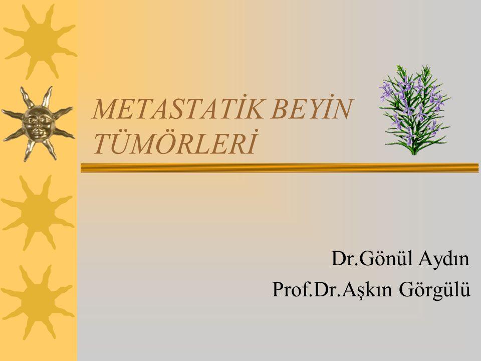 METASTATİK BEYİN TÜMÖRLERİ Dr.Gönül Aydın Prof.Dr.Aşkın Görgülü