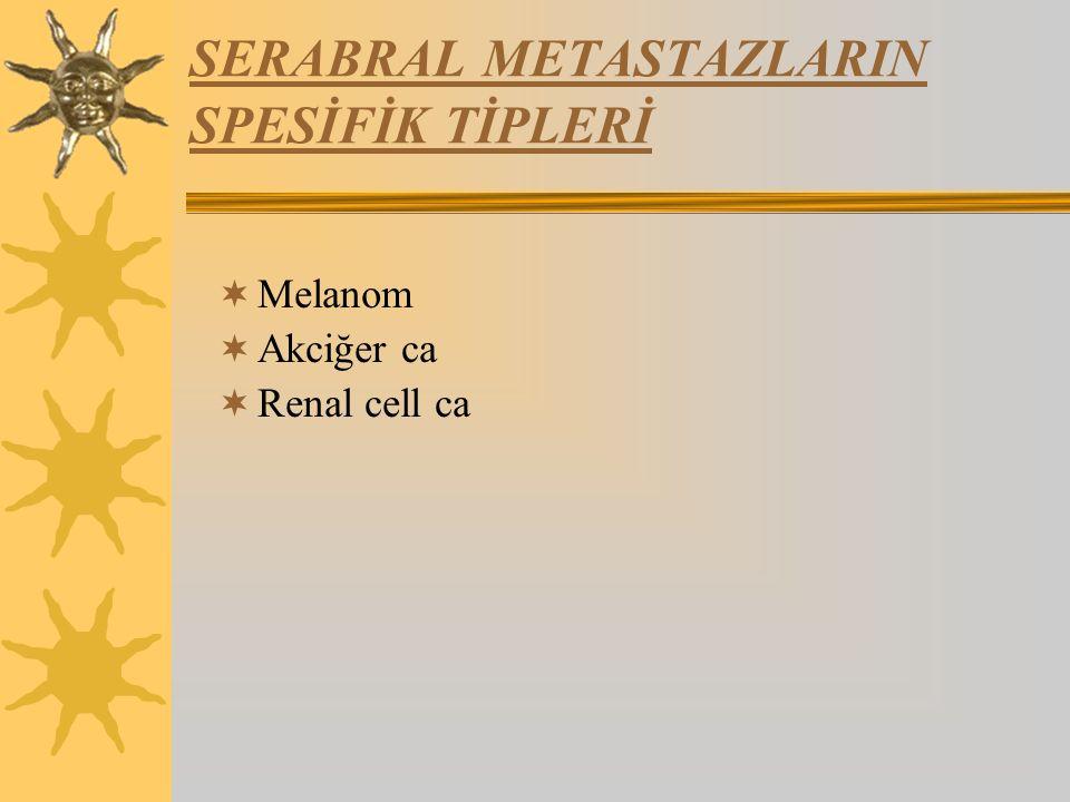 SERABRAL METASTAZLARIN SPESİFİK TİPLERİ  Melanom  Akciğer ca  Renal cell ca