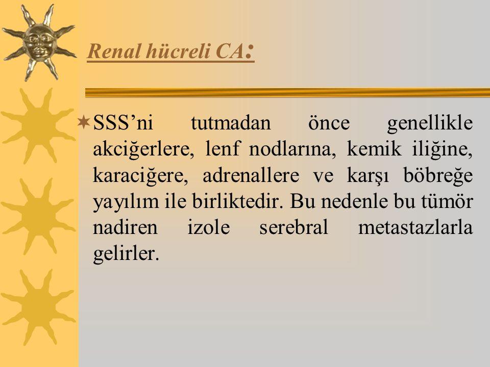 Renal hücreli CA :  SSS'ni tutmadan önce genellikle akciğerlere, lenf nodlarına, kemik iliğine, karaciğere, adrenallere ve karşı böbreğe yayılım ile birliktedir.