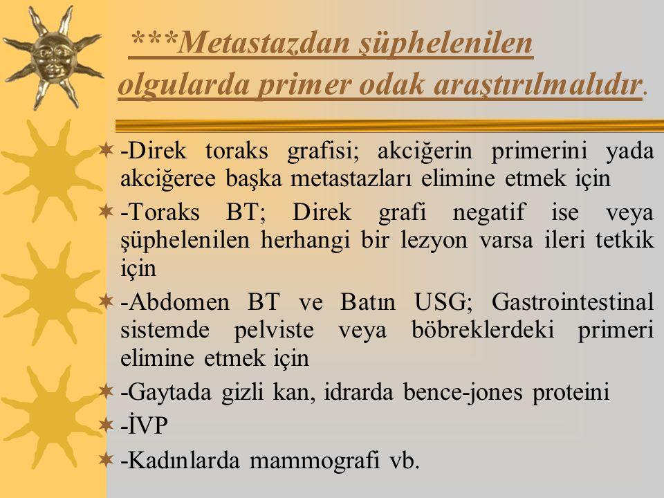 ***Metastazdan şüphelenilen olgularda primer odak araştırılmalıdır.