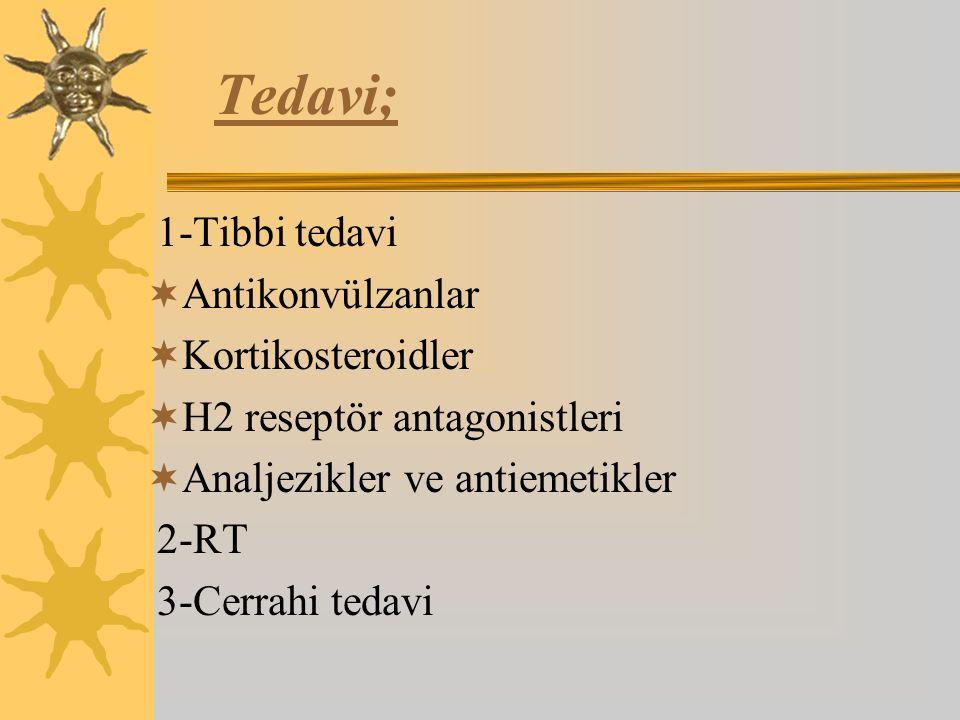 Tedavi; 1-Tibbi tedavi  Antikonvülzanlar  Kortikosteroidler  H2 reseptör antagonistleri  Analjezikler ve antiemetikler 2-RT 3-Cerrahi tedavi