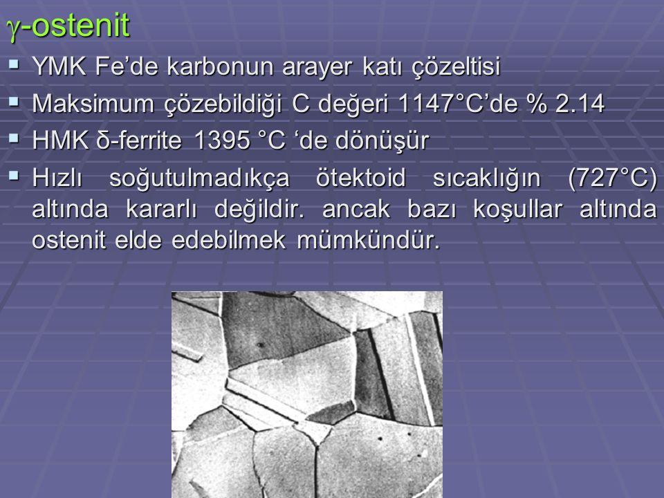  -ostenit  YMK Fe'de karbonun arayer katı çözeltisi  Maksimum çözebildiği C değeri 1147°C'de % 2.14  HMK δ-ferrite 1395 °C 'de dönüşür  Hızlı soğ