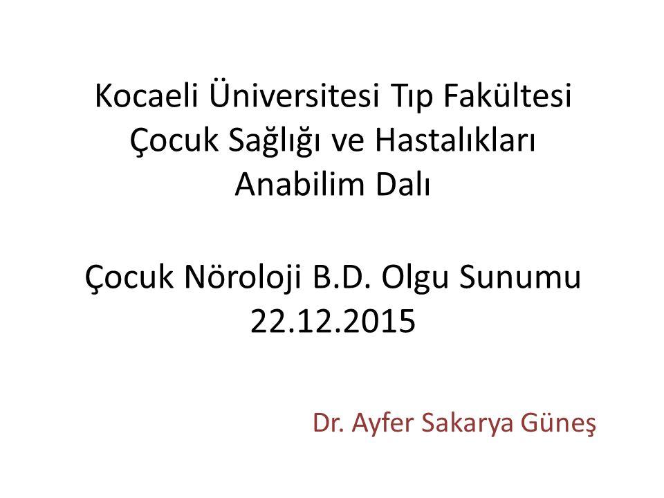 Kocaeli Üniversitesi Tıp Fakültesi Çocuk Sağlığı ve Hastalıkları Anabilim Dalı Çocuk Nöroloji B.D. Olgu Sunumu 22.12.2015 Dr. Ayfer Sakarya Güneş
