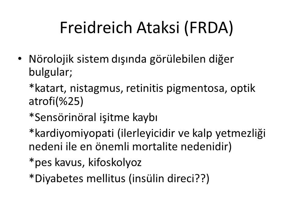 Freidreich Ataksi (FRDA) Nörolojik sistem dışında görülebilen diğer bulgular; *katart, nistagmus, retinitis pigmentosa, optik atrofi(%25) *Sensörinöral işitme kaybı *kardiyomiyopati (ilerleyicidir ve kalp yetmezliği nedeni ile en önemli mortalite nedenidir) *pes kavus, kifoskolyoz *Diyabetes mellitus (insülin direci )