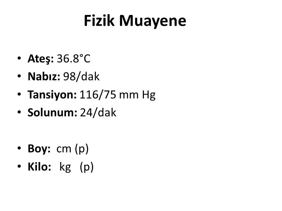 Ateş: 36.8°C Nabız: 98/dak Tansiyon: 116/75 mm Hg Solunum: 24/dak Boy: cm (p) Kilo: kg (p) Fizik Muayene