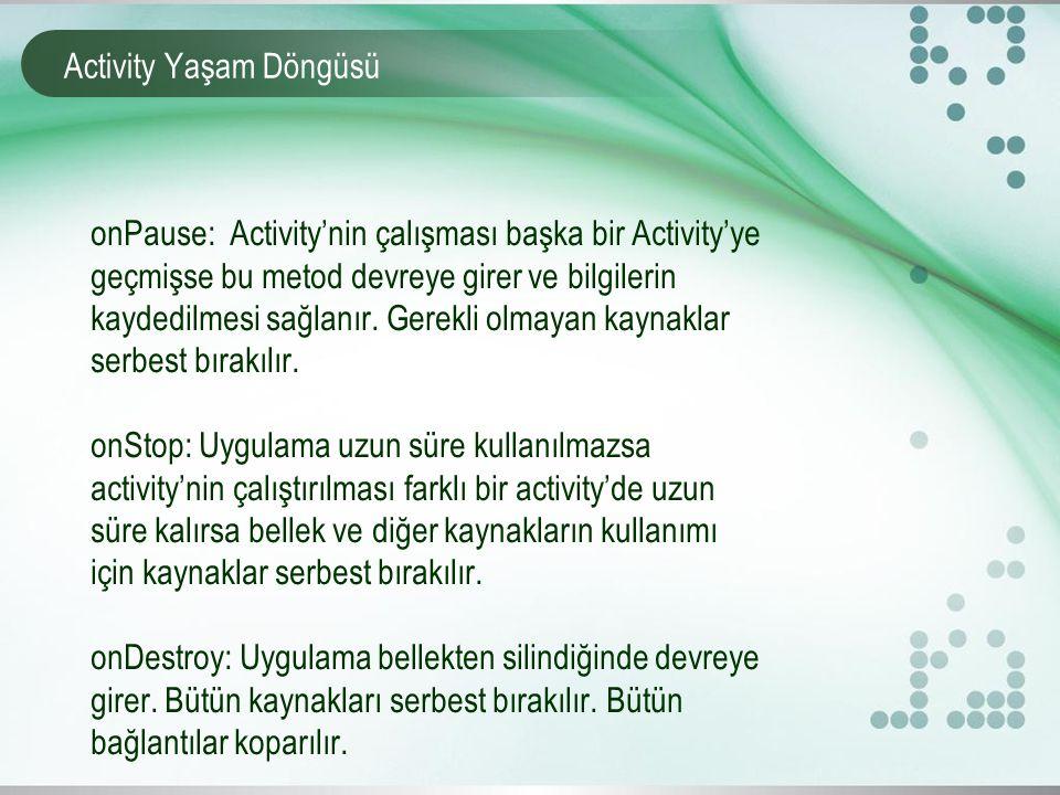 Activity Yaşam Döngüsü onPause: Activity'nin çalışması başka bir Activity'ye geçmişse bu metod devreye girer ve bilgilerin kaydedilmesi sağlanır. Gere