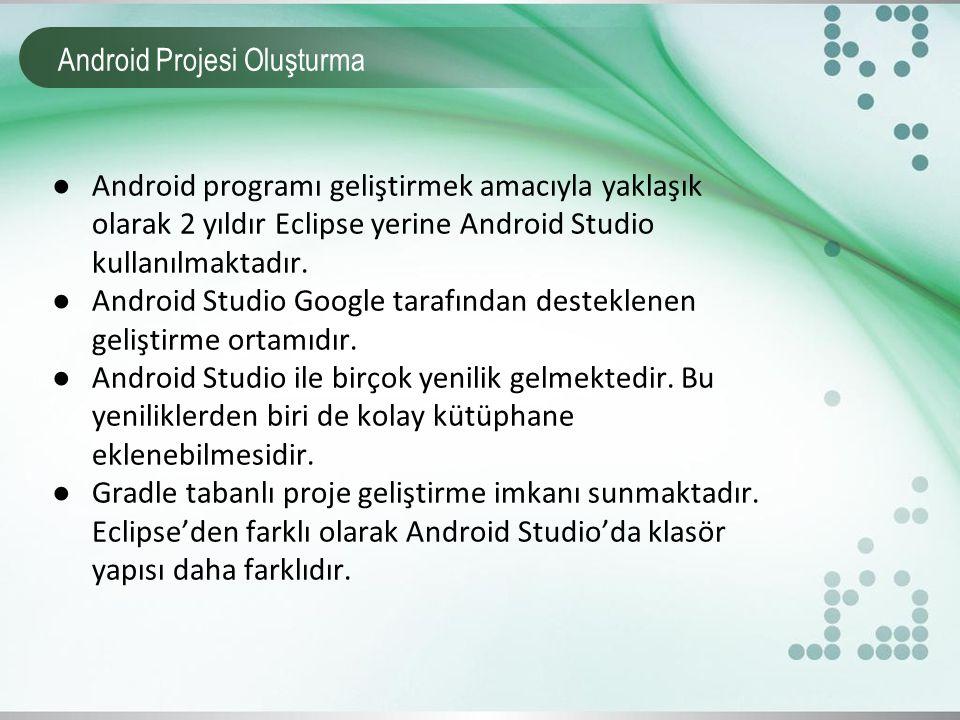 Android Projesi Oluşturma ●Android programı geliştirmek amacıyla yaklaşık olarak 2 yıldır Eclipse yerine Android Studio kullanılmaktadır. ●Android Stu