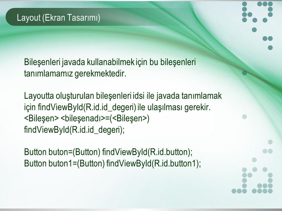 Layout (Ekran Tasarımı) Bileşenleri javada kullanabilmek için bu bileşenleri tanımlamamız gerekmektedir. Layoutta oluşturulan bileşenleri idsi ile jav