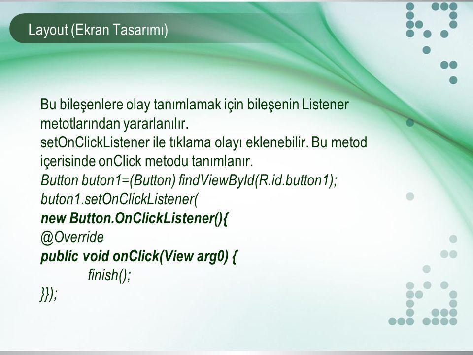 Layout (Ekran Tasarımı) Bu bileşenlere olay tanımlamak için bileşenin Listener metotlarından yararlanılır. setOnClickListener ile tıklama olayı eklene
