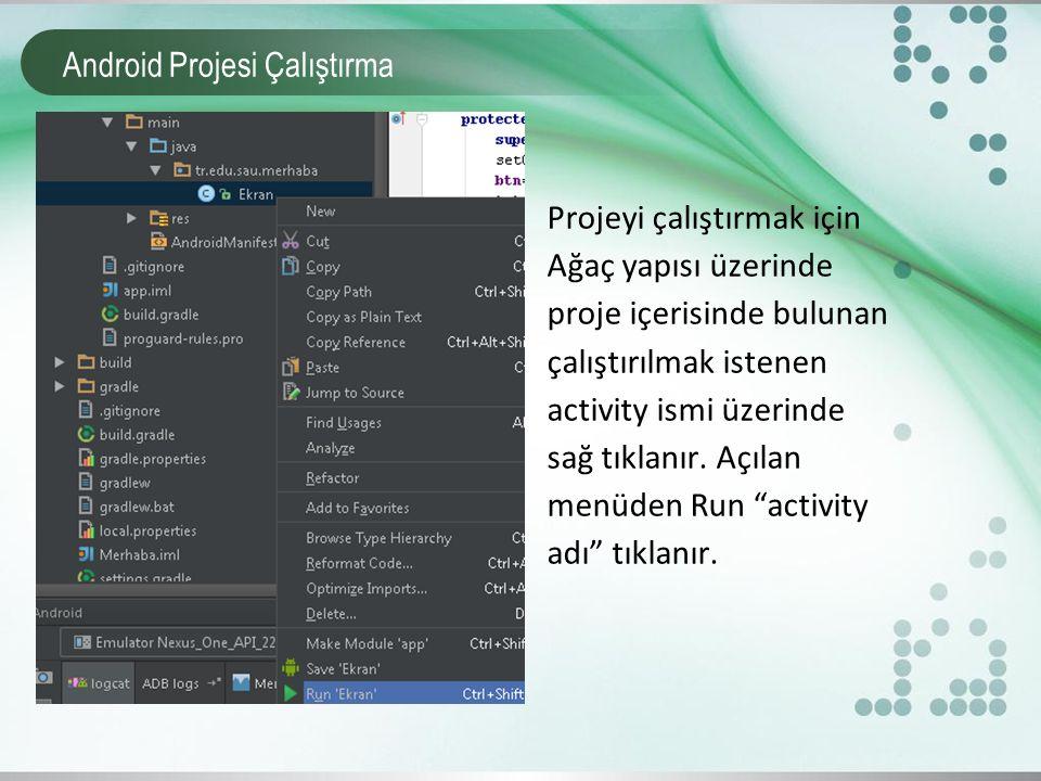 Android Projesi Çalıştırma Projeyi çalıştırmak için Ağaç yapısı üzerinde proje içerisinde bulunan çalıştırılmak istenen activity ismi üzerinde sağ tık