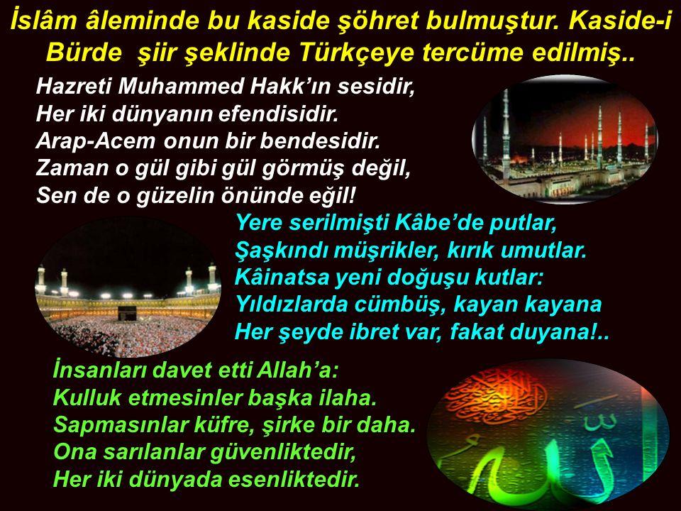 İslâm âleminde bu kaside şöhret bulmuştur.Kaside-i Bürde şiir şeklinde Türkçeye tercüme edilmiş..
