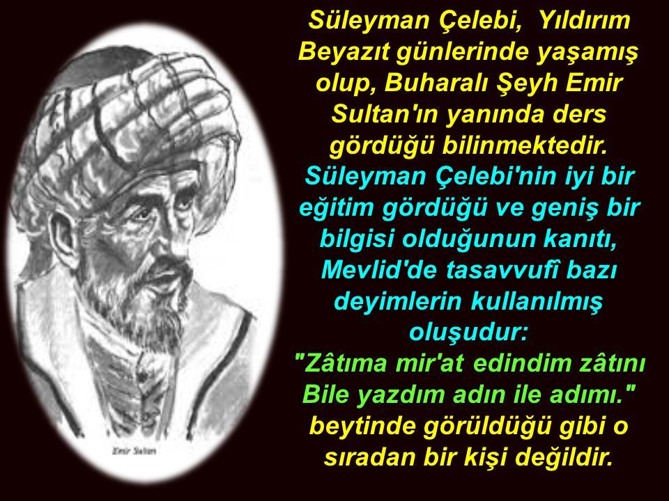 Süleyman Çelebi, Yıldırım Beyazıt günlerinde yaşamış olup, Buharalı Şeyh Emir Sultan ın yanında ders gördüğü bilinmektedir.