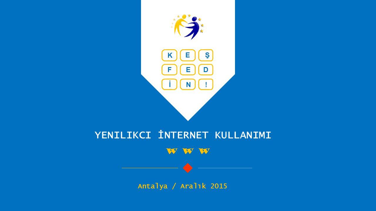 YENILIKCI İNTERNET KULLANIMI W W W Antalya / Aralık 2015 K EŞ FED İN!