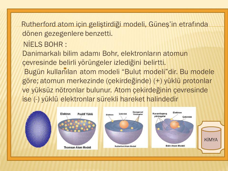 KİMYA Rutherford atom için geliştirdiği modeli, Güneş'in etrafında dönen gezegenlere benzetti.
