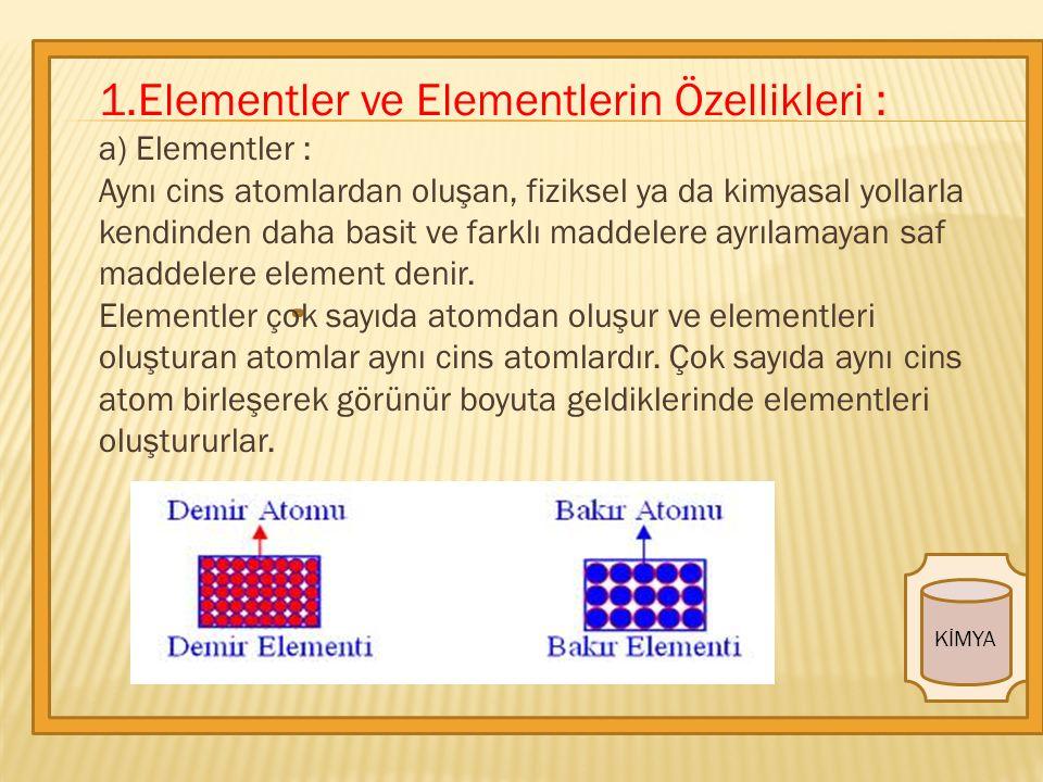 KİMYA 1.Elementler ve Elementlerin Özellikleri : a) Elementler : Aynı cins atomlardan oluşan, fiziksel ya da kimyasal yollarla kendinden daha basit ve farklı maddelere ayrılamayan saf maddelere element denir.
