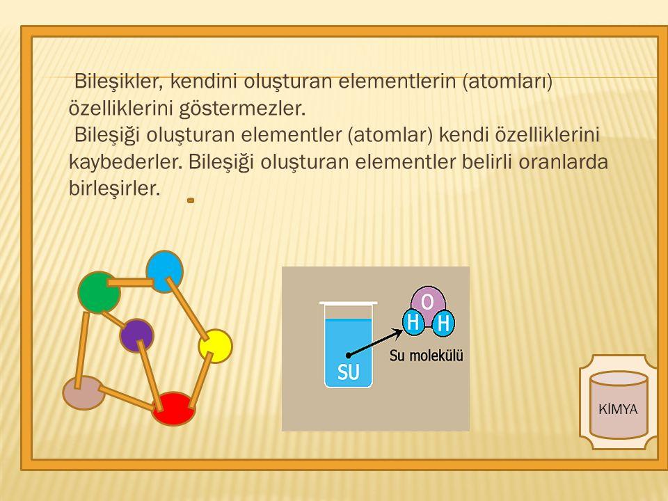 KİMYA Bileşikler, kendini oluşturan elementlerin (atomları) özelliklerini göstermezler.