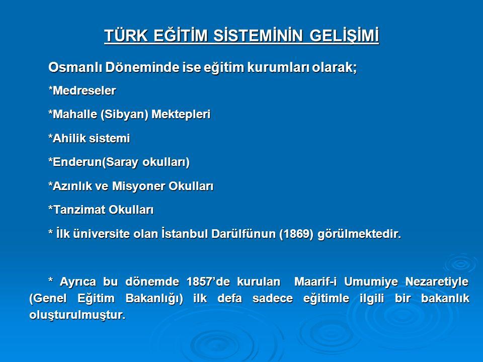 TÜRK EĞİTİM SİSTEMİNİN GELİŞİMİ Osmanlı Döneminde ise eğitim kurumları olarak; *Medreseler *Mahalle (Sibyan) Mektepleri *Ahilik sistemi *Enderun(Saray