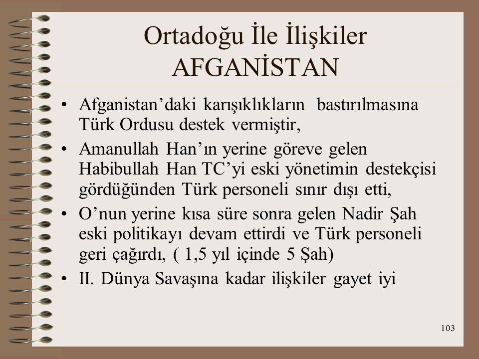 104 Ortadoğu İle İlişkiler AFGANİSTAN SADABAD PAKTI : İran, Irak, TC ve Afganistan'ın katılımıyla 8 Temmuz 1937'de Tahran'da imzalandı ve 25 Haziran 1938'de yürürlüğe girdi Askeri ittifak ant değildir Saldırmazlık ve dostluk ant idi İmzalanmasının nedenleri : 1.