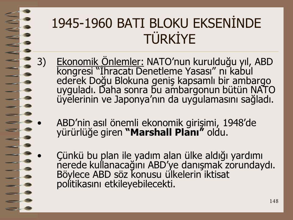 149 1945-1960 BATI BLOKU EKSENİNDE TÜRKİYE Bu çerçevede Marshall Yardımı'nın amaçları: 1.Batı Avrupa'yı ayağa kaldırarak dünya ticaretine kazandırmak 2.Yardım alan ülkelerin ekonomilerini denetlemek (Yardım SSCB ve Doğu Avrupa tarafından reddedilmişti) 3.ABD ekonomisini canlandırmak ve mallarına Pazar sağlamak Sonuç olarak; ABD, bu yöntemlerle savaş sonunda Yeni Dünya Düzeni (Pax Americana) kurdu ve dünyada hegemon güç oldu.