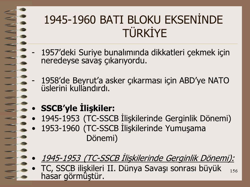157 1945-1960 BATI BLOKU EKSENİNDE TÜRKİYE Savaş sonrası SSCB, 1921 Dostluk Antlaşmasının eskidiğini yenisinin yapılması gerektiğini, Boğazlar konusunun tekrar görüşülmesini ve Doğu Anadolu'da Kars ve Ardahan'ın kendilerine verilmesi gerektiğini savunmuşlar ve TC tarafından reddedilmişlerdir.