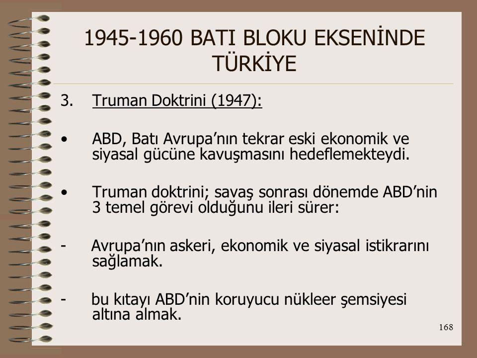 169 1945-1960 BATI BLOKU EKSENİNDE TÜRKİYE - ABD'nin önderliğinde Avrupa'nın gücünü dünya ölçüsünde bir savunma için örgütlemek (Bu amaçlara ulaşmak için daha sonra Marshall Planı olarak adlandırılan hazırlık çalışmaları başlatılmıştır.)