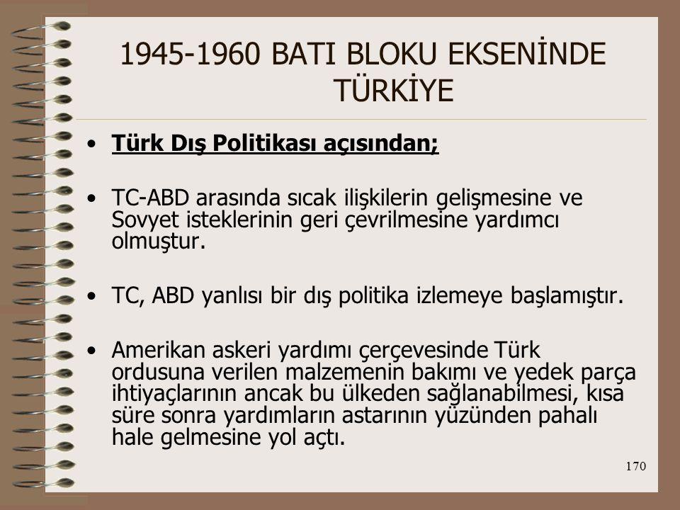 171 1945-1960 BATI BLOKU EKSENİNDE TÜRKİYE Türk İç Politikası açısından; Truman Doktrini çerçevesinde TC-ABD yakınlaşmasıyla Türk siyasal hayatı da etkilenmiştir.