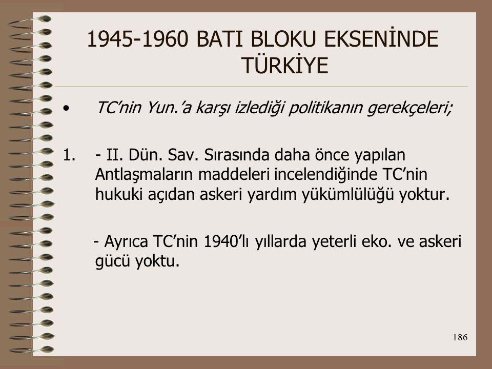 187 1945-1960 BATI BLOKU EKSENİNDE TÜRKİYE 2.Alm'nın, TC sınırlarına kadar geldiği bir dönemde Yun.