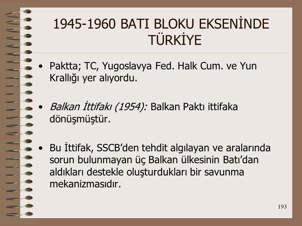 194 1945-1960 BATI BLOKU EKSENİNDE TÜRKİYE Balkan ittifakı imzalandığında, oluşmasına neden olan koşullar neredeyse ortadan kalkmak üzereydi; -Stalin'in ölümüyle SSCB dış politikasındaki yumuşama ve bunun Balkan ülkeleriyle olan ilişkilerine de yansıması -Trieste sorununun çözümlenmesiyle Yug.'nın Balkan İttifakı'na giriş nedenlerinin büyük ölçüde ortadan kalkması