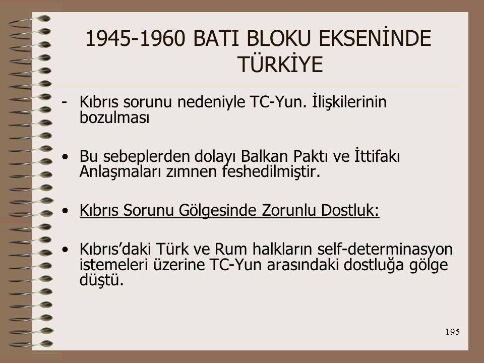 196 1945-1960 BATI BLOKU EKSENİNDE TÜRKİYE ABD ise bu durumun NATO'ya zarar vereceğini düşünerek ağırlığını koydu ve TC ve Yun zorunlu bir dostluk sürecine girdiler.