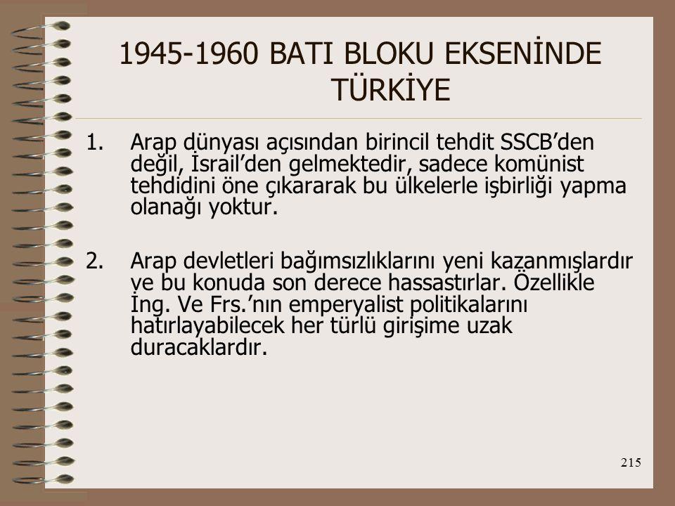 216 1945-1960 BATI BLOKU EKSENİNDE TÜRKİYE 3.Siyasal bağımsızlıklarını yeni kazanan Arap devletlerinin temel hedefleri ekonomik kalkınma sürecini başlatmaktadır.bu açıdan da Stalin'in ölümünden sonra Moskova'nın izlediği politikaya yakınlık duyma olasılıkları yüksektir.