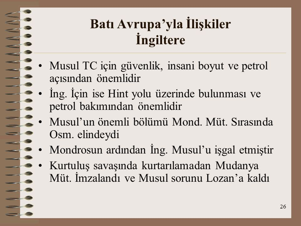 27 Batı Avrupa'yla İlişkiler İngiltere Lozan'da Musul konusunda Türk tezi : Etnografik( bölge nüfusunun çoğunluğu Türkve Turan kökenli Kürt), hukuksal, tarihsel, ekonomik, siyasal, askeri ve stratejik noktalar Lozan'da Musul konusunda İngiliz tezi : İngilizler TC'nin iddialarını kabul etmiyor ve onlara göre Türkler bölge nüfusunun 1/12 sini oluşturuyor ve Kürtler Türk soyundan değildir